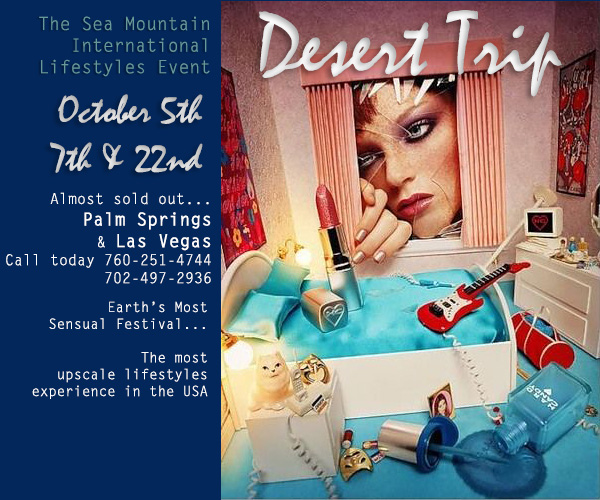 The Sea Mountain International Lifestyles Event October 5th and 22nd Almost sold out...  Palm Springs and Las Vegas Call today 760-251-4744, 702-497-2936 - Earth's most Sensual Festival... The most upscale lifestyles experience in the USA.