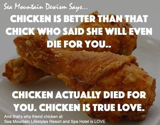 Sea Mountain Dewism Says... Chicken is better than that chick who said she will even die for you...  Chicken actually died for you.  Chicken is true love.  And that's why fried chicken at Sea Mountain Lifestyles Resort and Spa Hotel is Love