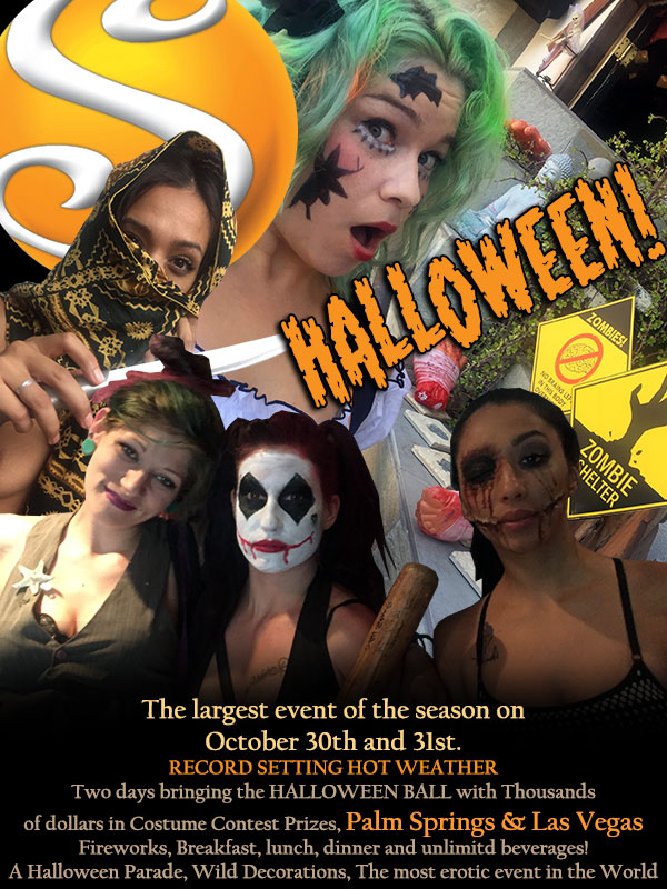 HALLOWEEN The largest of the season on October 30th and 31st - Record setting hot weather - Two days bringing the HALLOWEEN BALL with thousands of dollars in costume contest prizes Palm Springs and Las Vegas - Fireworks, breakfast, lunch dinner and unlimited beverages! - A Halloween Parade, Wild Decorations, The most erotic event in the world.
