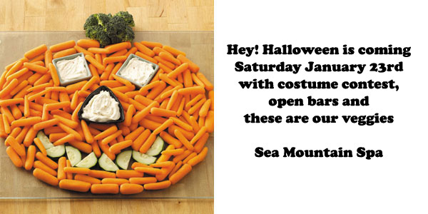 Hey! Halloween is coming Saturday January 23rd with costume contest, open bars and these are our veggies.  Sea Mountain Spa