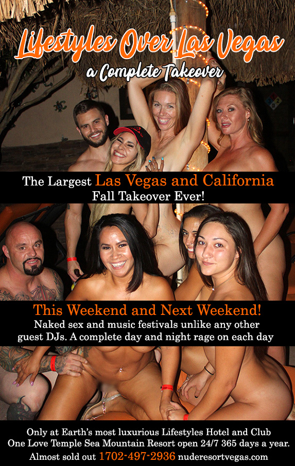 Lifestyles Over Las Vegas a Complete Takeover - The Largest Las Vegas and California Fall Takeover Ever! - This Weekend and Next Weekend! Naked sex and music festivals unlike any other guests DJs.  A complete day and night rage on each day - Only at Earth's most luxurious Lifestyles Hotal and Club One Love Temple Sea Mountain Resort open 24/7 365 days a year - Almost sold out 1702-497-2936 nuderesortvegas.com