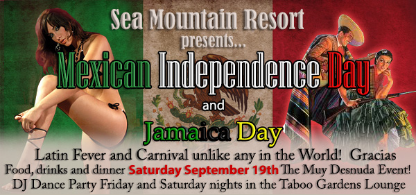 Sea Mountain Resort presents... Mexican Independence Day and Jamaica Day - Latin fever and carnival unlike any in the world! Gracias, food, drinks and dinner Saturday September 19th.  The Muy Desnuda Event! DJ Dance Party Friday and Saturday nights in the Taboo Gardens Lounge