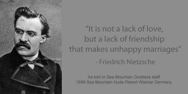 It is not a lack of love, but a lack of friendship that makes unhappy marriages - Friedrich Neitzsche - As told to Sea Mountain Goddess staff 1899 Sea Mountain Nude Spa Weimar Germany